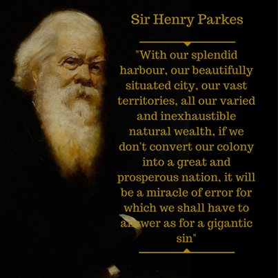 "Sir Henry Parkes: ""With our splendid harbour, our beautifully situated city, our vast territories, all our varied and inexaustible natural wealth, if we don't convert our colony into a great and prosperous nation, it will be a miracle of error for which we shall have to answer as for a gigantic sin."" Henry Parkes 1867."